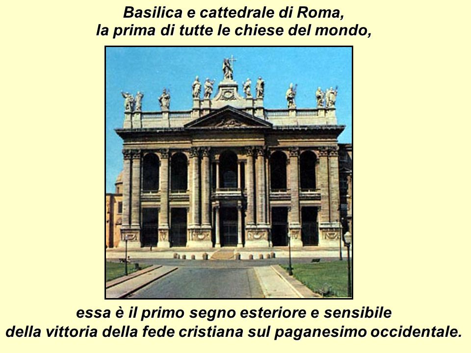 Basilica e cattedrale di Roma, essa è il primo segno esteriore e sensibile della vittoria della fede cristiana sul paganesimo occidentale.