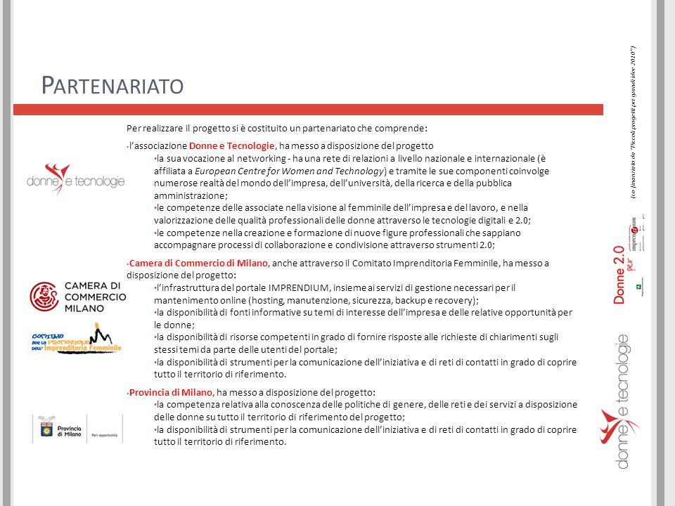 P ARTENARIATO Per realizzare il progetto si è costituito un partenariato che comprende: l'associazione Donne e Tecnologie, ha messo a disposizione del progetto la sua vocazione al networking - ha una rete di relazioni a livello nazionale e internazionale (è affiliata a European Centre for Women and Technology) e tramite le sue componenti coinvolge numerose realtà del mondo dell'impresa, dell'università, della ricerca e della pubblica amministrazione; le competenze delle associate nella visione al femminile dell'impresa e del lavoro, e nella valorizzazione delle qualità professionali delle donne attraverso le tecnologie digitali e 2.0; le competenze nella creazione e formazione di nuove figure professionali che sappiano accompagnare processi di collaborazione e condivisione attraverso strumenti 2.0; Camera di Commercio di Milano, anche attraverso il Comitato Imprenditoria Femminile, ha messo a disposizione del progetto: l'infrastruttura del portale IMPRENDIUM, insieme ai servizi di gestione necessari per il mantenimento online (hosting, manutenzione, sicurezza, backup e recovery); la disponibilità di fonti informative su temi di interesse dell'impresa e delle relative opportunità per le donne; la disponibilità di risorse competenti in grado di fornire risposte alle richieste di chiarimenti sugli stessi temi da parte delle utenti del portale; la disponibilità di strumenti per la comunicazione dell'iniziativa e di reti di contatti in grado di coprire tutto il territorio di riferimento.