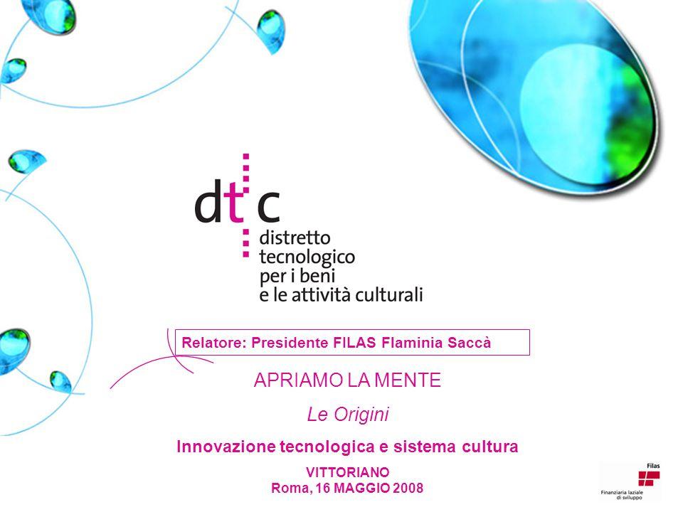 APRIAMO LA MENTE Le Origini Innovazione tecnologica e sistema cultura VITTORIANO Roma, 16 MAGGIO 2008 Relatore: Presidente FILAS Flaminia Saccà
