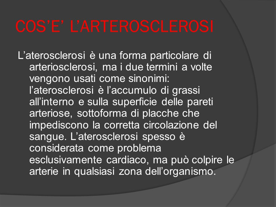 COS'E' L'ARTEROSCLEROSI L'aterosclerosi è una forma particolare di arteriosclerosi, ma i due termini a volte vengono usati come sinonimi: l'ateroscler