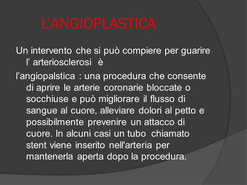 L'ANGIOPLASTICA Un intervento che si può compiere per guarire l' arteriosclerosi è l'angiopalstica : una procedura che consente di aprire le arterie c