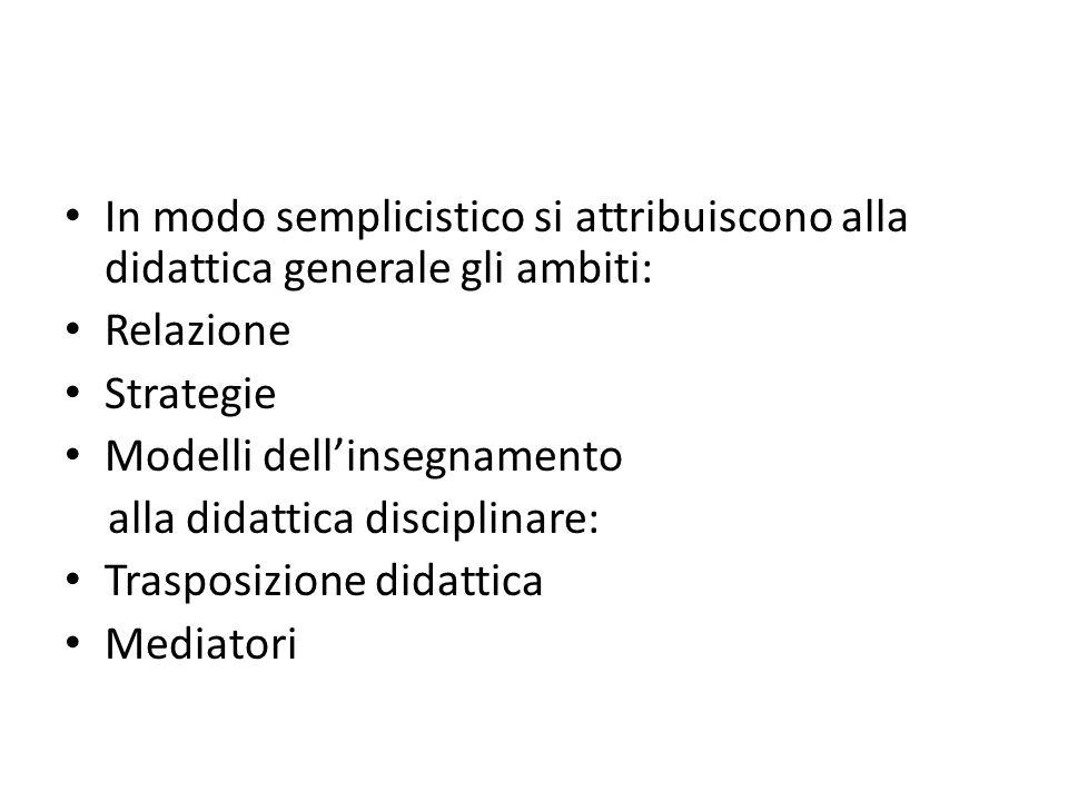 In modo semplicistico si attribuiscono alla didattica generale gli ambiti: Relazione Strategie Modelli dell'insegnamento alla didattica disciplinare: Trasposizione didattica Mediatori