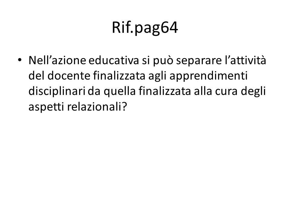 Rif.pag64 Nell'azione educativa si può separare l'attività del docente finalizzata agli apprendimenti disciplinari da quella finalizzata alla cura degli aspetti relazionali