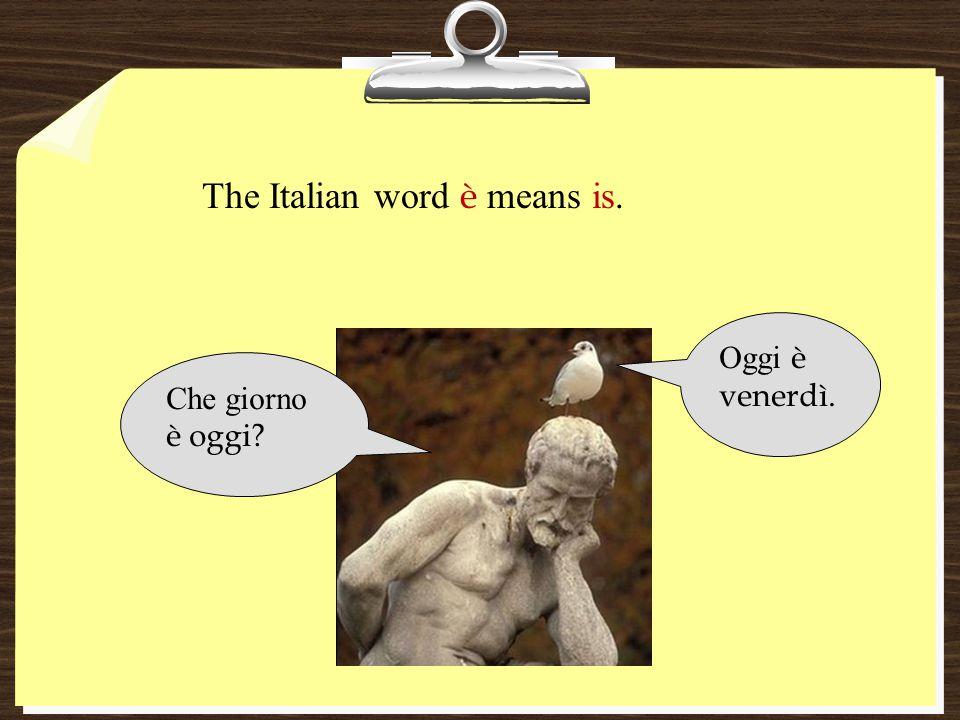 The Italian word è means is. Che giorno è oggi? Oggi è venerdì.