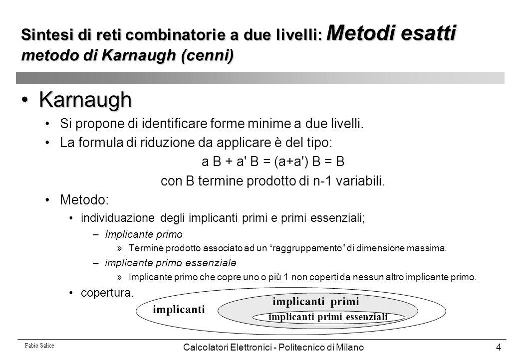 Fabio Salice Calcolatori Elettronici - Politecnico di Milano5 Sintesi di reti combinatorie a due livelli: Metodi esatti metodo di Karnaugh (cenni) Esempio: 0 0 0 0 1 0 0 0 1 1 0 0 1 0 1 0 0 1 1 0 0 1 0 0 1 0 1 0 1 1 0 1 1 0 0 0 1 1 1 0 1 0 0 0 0 1 0 0 1 1 1 0 1 0 1 1 0 1 1 1 1 1 0 0 0 1 1 0 1 1 1 1 1 0 0 1 1 1 1 1 a b c d f 1100 1111 0011 1001 0 0 11 1 0 0 0 1 1 1 0 a b c d implicanti primi essenziali a c ; a d implicanti primi b c d a b d ; b c d ; a b c ; c d f(a,b,c,d) = a c + a d + b c d forma minima (unica)