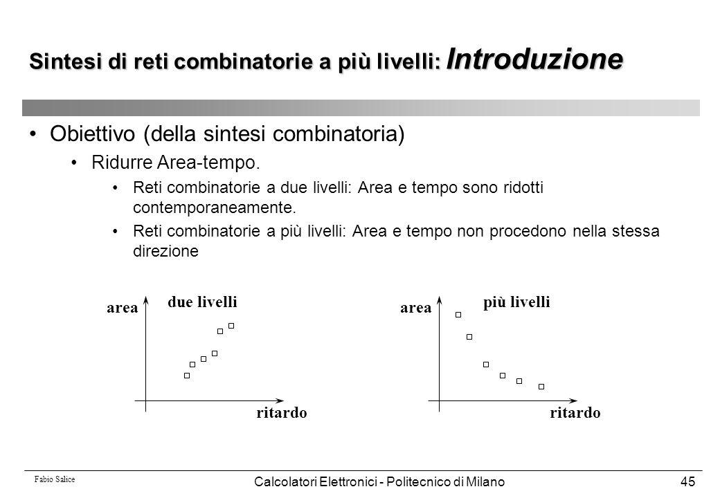 Fabio Salice Calcolatori Elettronici - Politecnico di Milano45 Sintesi di reti combinatorie a più livelli: Introduzione Obiettivo (della sintesi combi