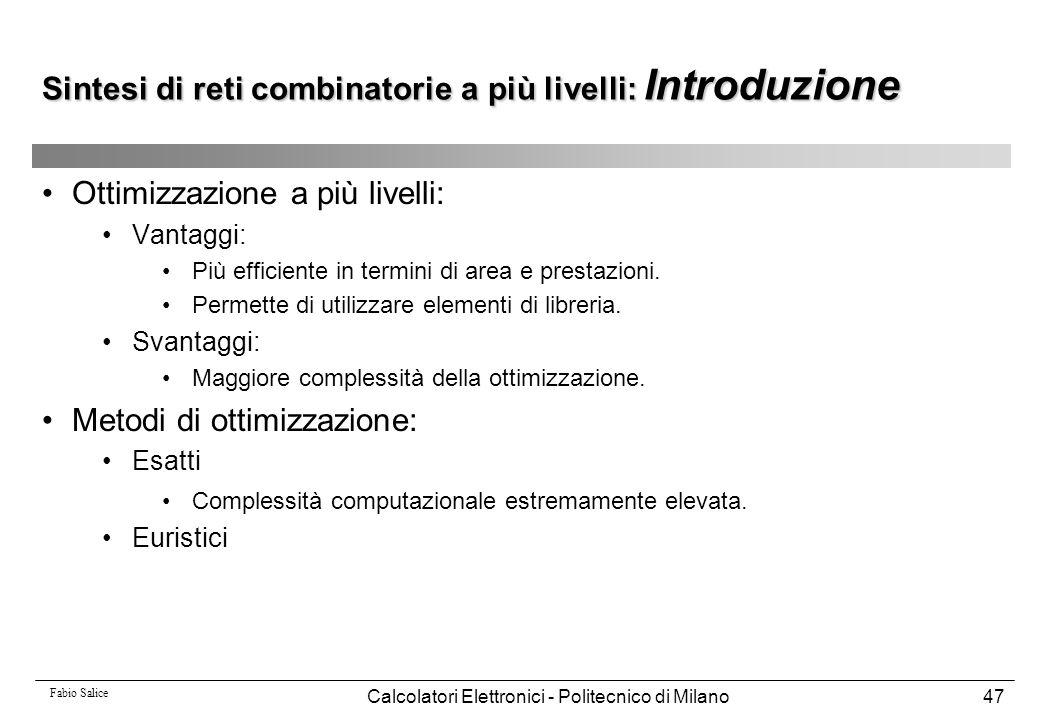 Fabio Salice Calcolatori Elettronici - Politecnico di Milano47 Sintesi di reti combinatorie a più livelli: Introduzione Ottimizzazione a più livelli: