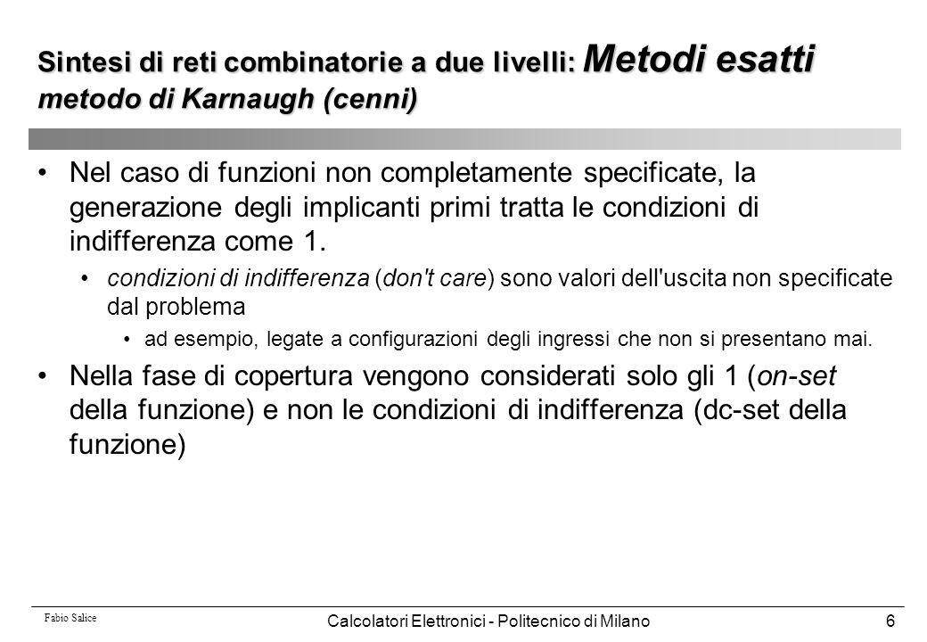 Fabio Salice Calcolatori Elettronici - Politecnico di Milano7 Sintesi di reti combinatorie a due livelli: Metodi esatti metodo di Karnaugh (cenni) Esempio 0 0 0 0 0 0 0 0 1 1 0 0 1 1 x 0 1 0 0 x 0 1 0 1 x 0 1 1 0 0 0 1 1 1 0 1 0 0 0 0 1 0 0 1 x 1 0 1 0 0 1 0 1 1 1 1 1 0 0 1 1 1 0 1 1 1 1 1 0 1 a b c d f 0x10 1x1x x011 0010 0 0 11 1 0 0 0 1 1 1 0 a b c d implicanti primi 0 0 1 0 0 1 1 1 1 1 f(a,b,c,d) = a b + b d b d ; c d ; c b ; ab ; ad