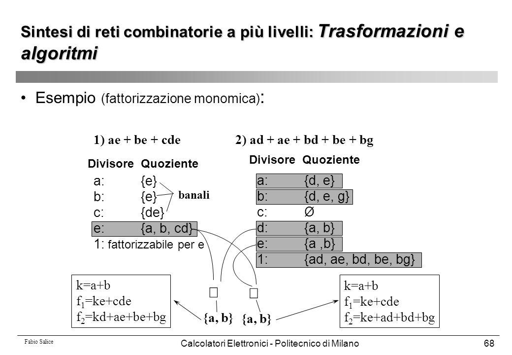 Fabio Salice Calcolatori Elettronici - Politecnico di Milano68 Esempio (fattorizzazione monomica) : 1) ae + be + cde2) ad + ae + bd + be + bg a:{d, e}