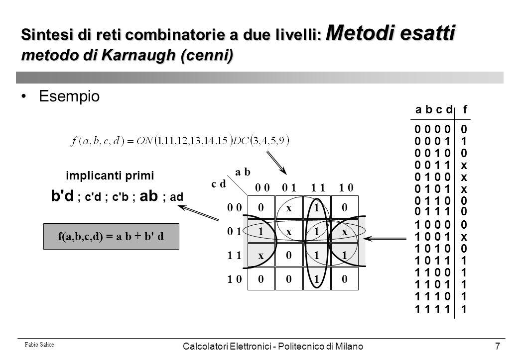 Fabio Salice Calcolatori Elettronici - Politecnico di Milano28 Esempio: 001 1 00x0 1110 00x1 0 0 11 1 0 0 0 1 1 1 0 a b c d Implicante da espandere: a c d Espansione rispetto a c: a d espansione ammissibile Espansione rispetto ad a: c d espansione non ammissibile Espansione rispetto a d: a c espansione non ammissibile Sintesi di reti combinatorie a due livelli: Metodi euristici EXPAND OFF-Set : a'c' + ab'd+a'cd' Verifica ammissibilità: OFF-Set * (c'd') = a'c'd'  0 non ammissibile