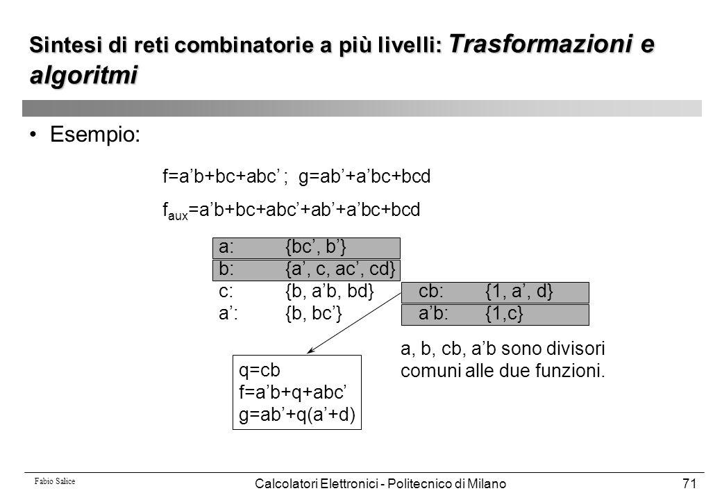 Fabio Salice Calcolatori Elettronici - Politecnico di Milano71 Esempio: f=a'b+bc+abc' ; g=ab'+a'bc+bcd f aux =a'b+bc+abc'+ab'+a'bc+bcd a:{bc', b'} b:{
