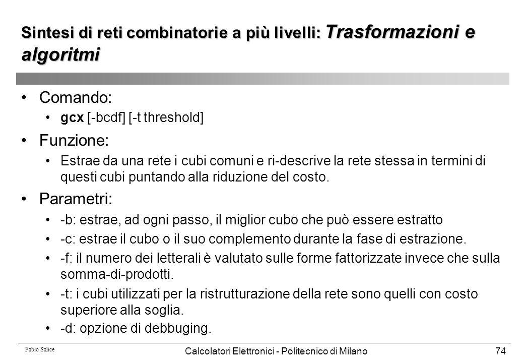 Fabio Salice Calcolatori Elettronici - Politecnico di Milano74 Sintesi di reti combinatorie a più livelli: Trasformazioni e algoritmi Comando: gcx [-b