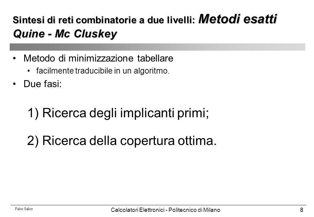 Fabio Salice Calcolatori Elettronici - Politecnico di Milano39 Espresso(on_set,dc_set) off_set=Complement(on_set U dc_set) on_set=Expand(on_set, off_set) /*copertura prima ridondante*/ on_set=Irredundant(on_set, dc_set) essential_set=Essentials(on_set, dc_set) on_set=on_set - essential_set /* toglie 1 dall on_set */ dc_set=dc_set U essential_set /* e li aggiunge al dc_set */ ripeti  2=Cost(on_set) ripeti  1=|on_set| on_set=Reduce(on_set,dc_set) on_set=Expand(on_set, off_set) on_set=Irredundant(on_set,dc_set) fino a che (|on_set|<  1) on_set=Last_gasp(on_set,dc_set,off_set) fino a che (Cost(on_set) <  2) on_set=on_set U essential_set dc_set=dc_set - essential_set on_set=Make_sparse(on_set,dc_set,off_set) Sintesi di reti combinatorie a due livelli: Metodi euristici ESPRESSO
