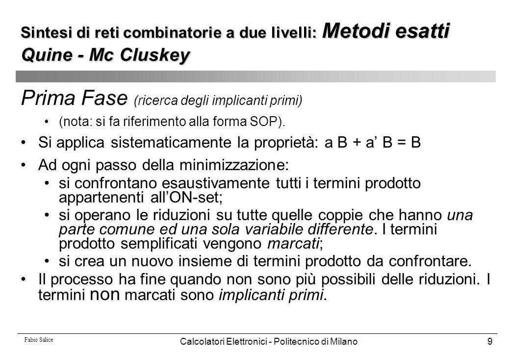 Fabio Salice Calcolatori Elettronici - Politecnico di Milano90 Sintesi di reti combinatorie a più livelli: Trasformazioni e algoritmi per la semplificazione Esempio:.model CM82.inputs a b c d e.outputs f g h.names a s f 01 1 10 1.names o r g 11 1 00 1.names o d e h 01- 1 0-1 1 -11 1.names a b c o 00- 1 0-0 1 -00 1.names d e r 01 1 10 1.names b c s 01 1 10 1.end.model CM82.inputs a b c d e.outputs f g h.names a s f 01 1 10 1.names o r g 11 1 00 1.names o d e h 01- 1 0-1 1 -11 1.names a b c o 00- 1 0-0 1 -00 1.names d e r 01 1 10 1.names b c s 01 1 10 1.end