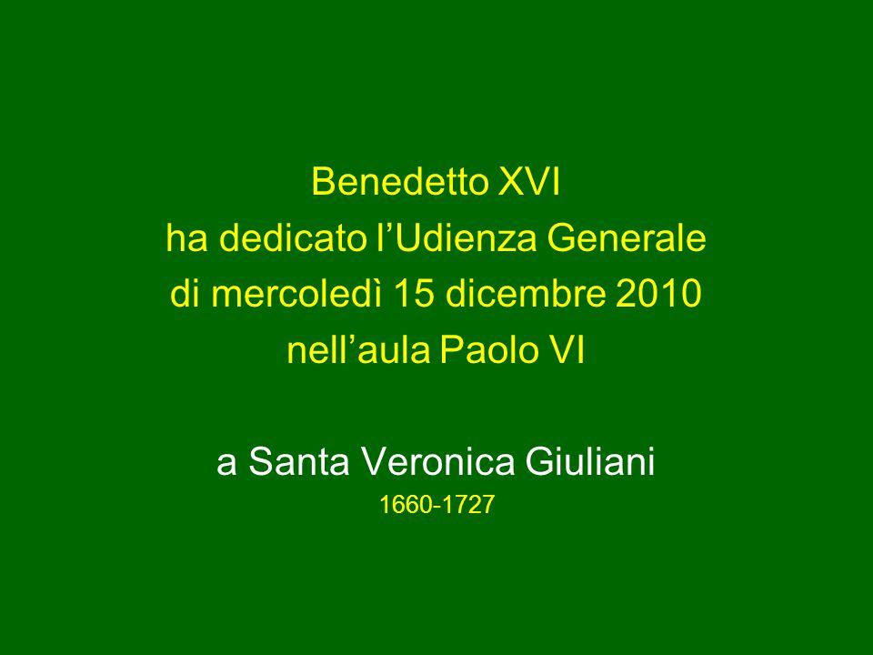 Benedetto XVI ha dedicato l'Udienza Generale di mercoledì 15 dicembre 2010 nell'aula Paolo VI a Santa Veronica Giuliani 1660-1727