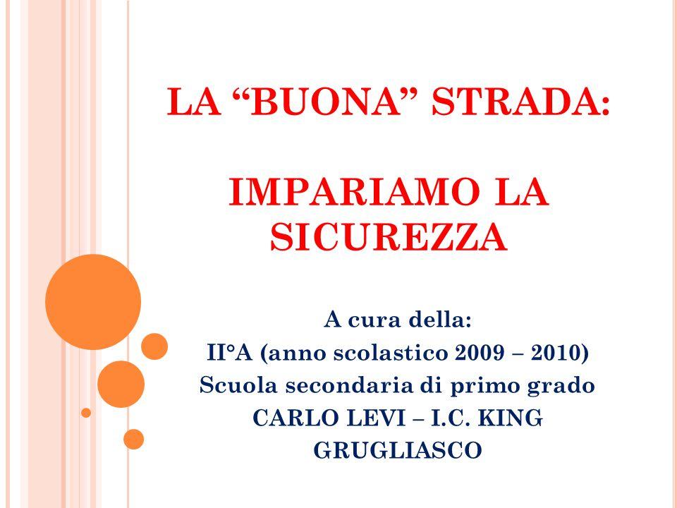 """LA """"BUONA"""" STRADA: IMPARIAMO LA SICUREZZA A cura della: II°A (anno scolastico 2009 – 2010) Scuola secondaria di primo grado CARLO LEVI – I.C. KING GRU"""