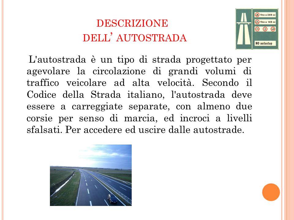 DESCRIZIONE DELL ' AUTOSTRADA L'autostrada è un tipo di strada progettato per agevolare la circolazione di grandi volumi di traffico veicolare ad alta