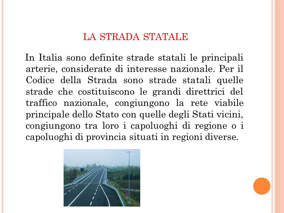 LA STRADA STATALE In Italia sono definite strade statali le principali arterie, considerate di interesse nazionale. Per il Codice della Strada sono st