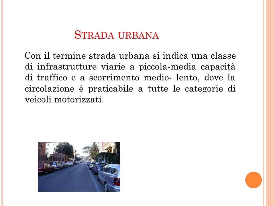 S TRADA URBANA Con il termine strada urbana si indica una classe di infrastrutture viarie a piccola-media capacità di traffico e a scorrimento medio-