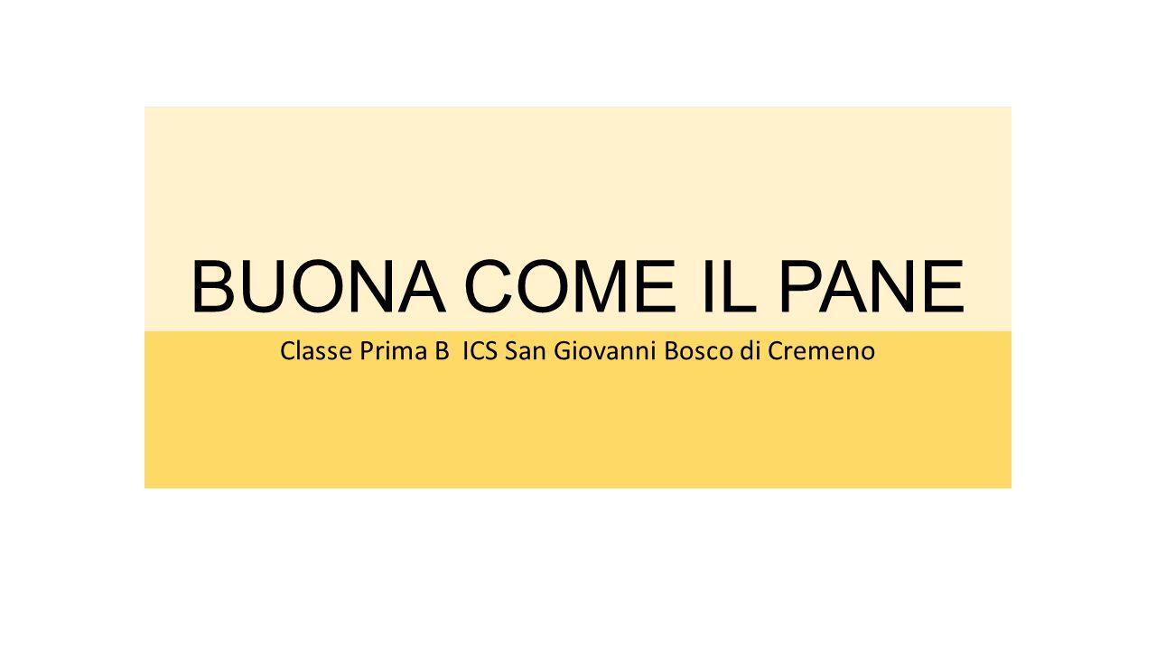 BUONA COME IL PANE Classe Prima B ICS San Giovanni Bosco di Cremeno
