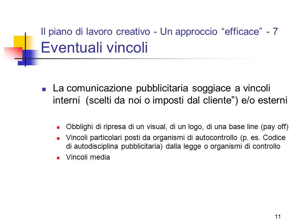 """11 Il piano di lavoro creativo - Un approccio """"efficace"""" - 7 Eventuali vincoli La comunicazione pubblicitaria soggiace a vincoli interni (scelti da no"""