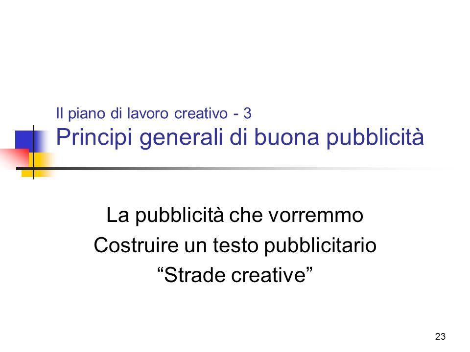 """23 Il piano di lavoro creativo - 3 Principi generali di buona pubblicità La pubblicità che vorremmo Costruire un testo pubblicitario """"Strade creative"""""""