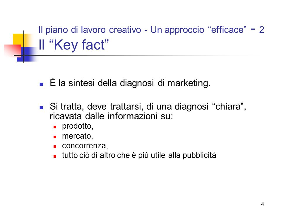 """4 Il piano di lavoro creativo - Un approccio """"efficace"""" - 2 Il """"Key fact"""" È la sintesi della diagnosi di marketing. Si tratta, deve trattarsi, di una"""
