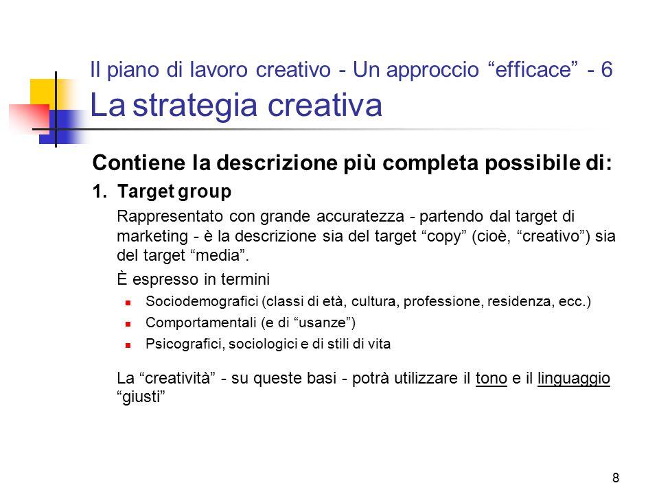 """8 Il piano di lavoro creativo - Un approccio """"efficace"""" - 6 La strategia creativa Contiene la descrizione più completa possibile di: 1.Target group Ra"""
