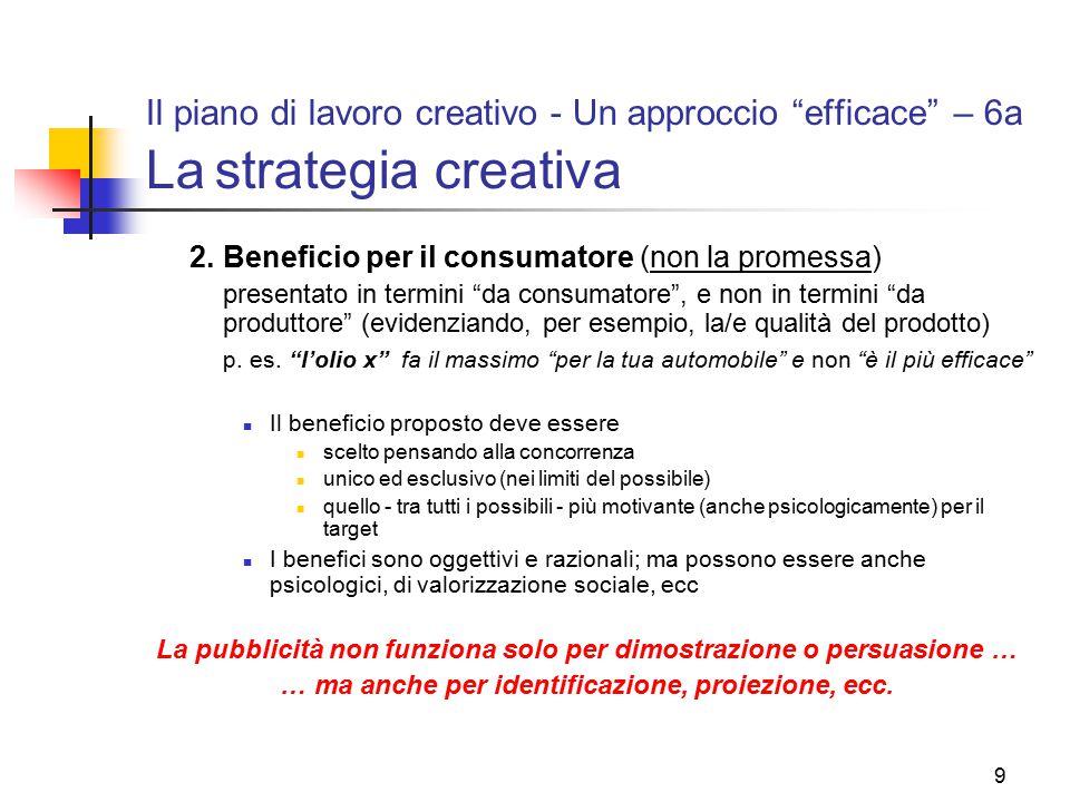 """9 Il piano di lavoro creativo - Un approccio """"efficace"""" – 6a La strategia creativa 2.Beneficio per il consumatore (non la promessa) presentato in term"""