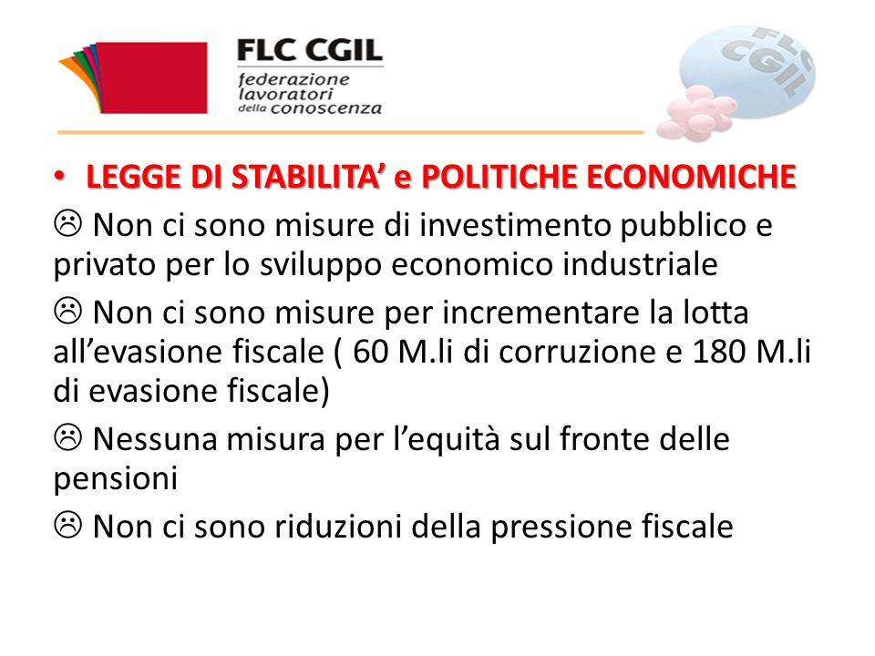 LEGGE DI STABILITA' e POLITICHE ECONOMICHE LEGGE DI STABILITA' e POLITICHE ECONOMICHE  Non ci sono misure di investimento pubblico e privato per lo sviluppo economico industriale  Non ci sono misure per incrementare la lotta all'evasione fiscale ( 60 M.li di corruzione e 180 M.li di evasione fiscale)  Nessuna misura per l'equità sul fronte delle pensioni  Non ci sono riduzioni della pressione fiscale
