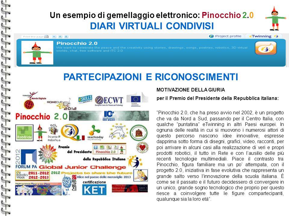 Un esempio di gemellaggio elettronico: Pinocchio 2.0 DIARI VIRTUALI CONDIVISI PARTECIPAZIONI E RICONOSCIMENTI MOTIVAZIONE DELLA GIURIA per il Premio del Presidente della Repubblica italiana: Pinocchio 2.0, che ha preso avvio nel 2002, è un progetto che va da Nord a Sud, passando per il Centro Italia, con qualche puntatina eTwinning in altri Paesi europei.