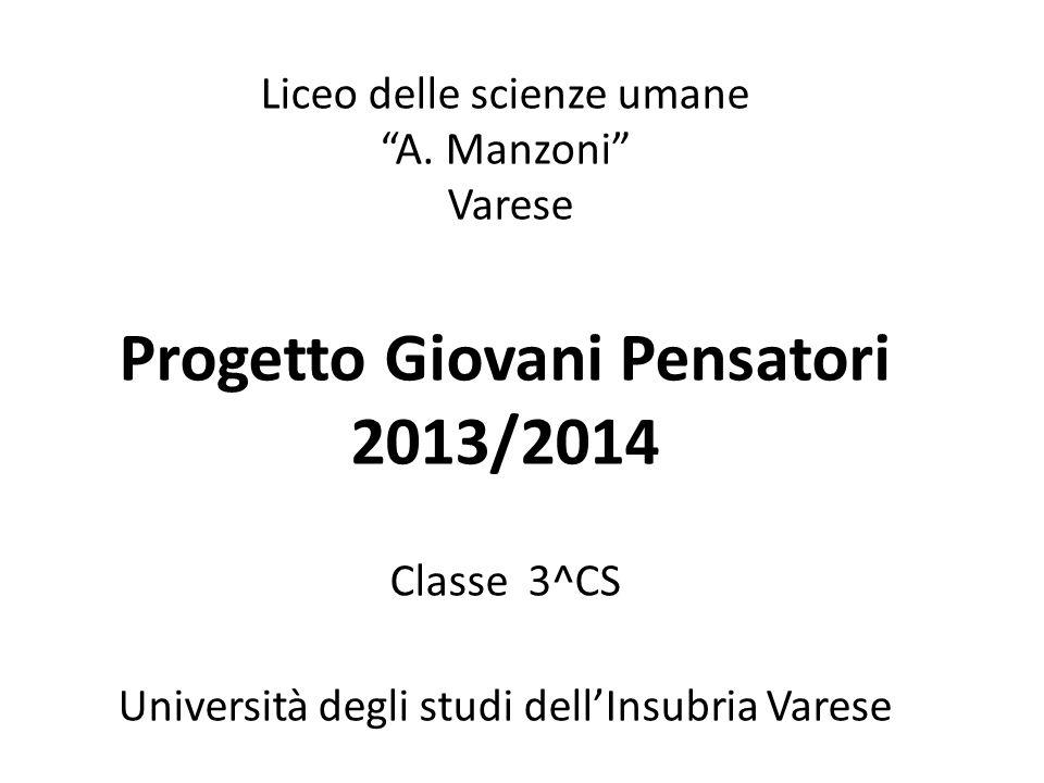"""Liceo delle scienze umane """"A. Manzoni"""" Varese Progetto Giovani Pensatori 2013/2014 Classe 3^CS Università degli studi dell'Insubria Varese"""