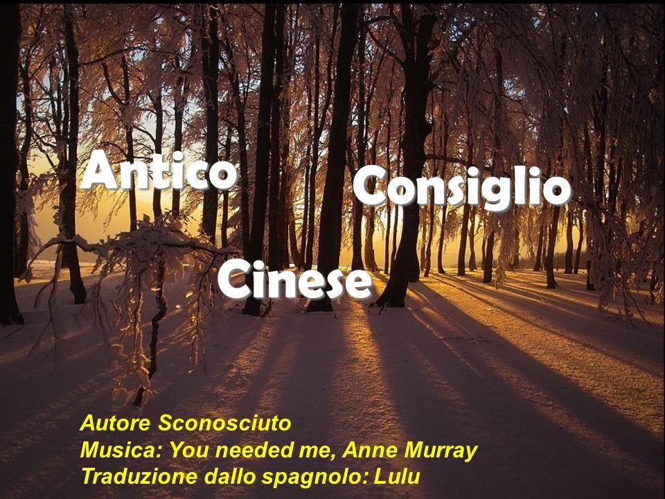 Antico Consiglio Cinese Autore Sconosciuto Musica: You needed me, Anne Murray Traduzione dallo spagnolo: Lulu