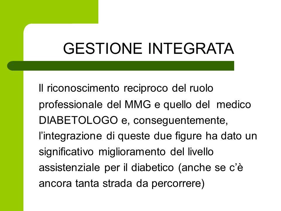 Il riconoscimento reciproco del ruolo professionale del MMG e quello del medico DIABETOLOGO e, conseguentemente, l'integrazione di queste due figure ha dato un significativo miglioramento del livello assistenziale per il diabetico (anche se c'è ancora tanta strada da percorrere) GESTIONE INTEGRATA