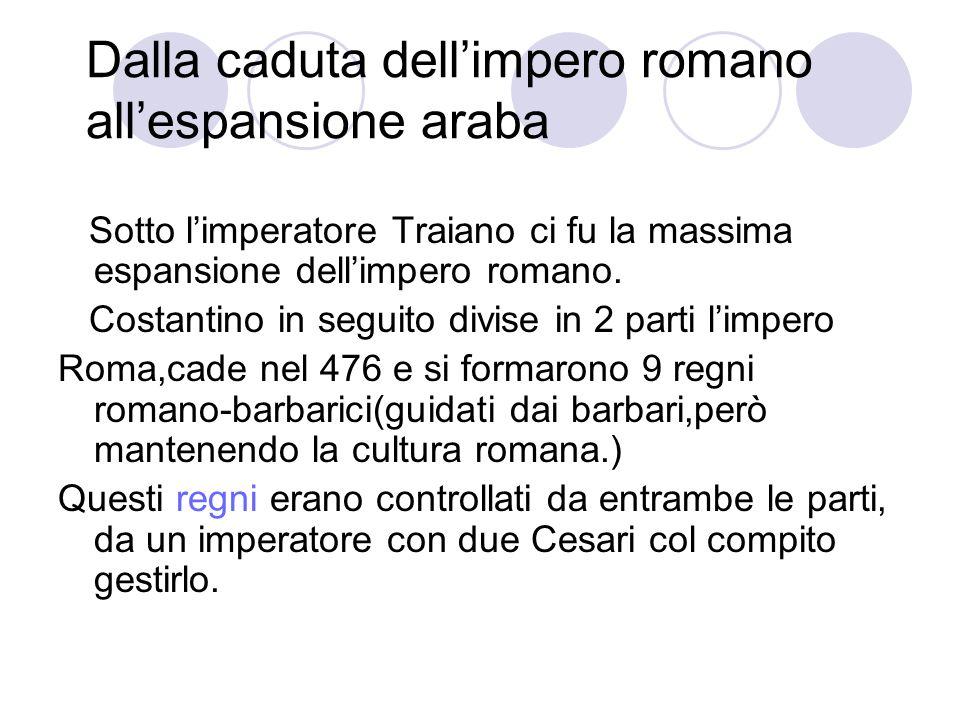 Dalla caduta dell'impero romano all'espansione araba Sotto l'imperatore Traiano ci fu la massima espansione dell'impero romano. Costantino in seguito