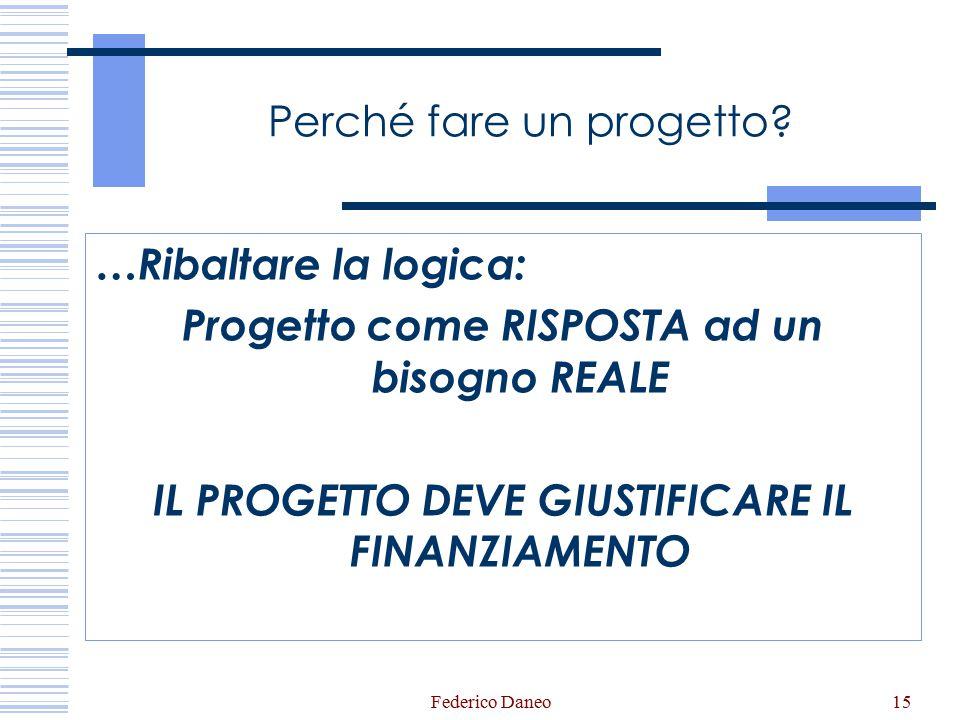 Federico Daneo15 Perché fare un progetto? …Ribaltare la logica: Progetto come RISPOSTA ad un bisogno REALE IL PROGETTO DEVE GIUSTIFICARE IL FINANZIAME