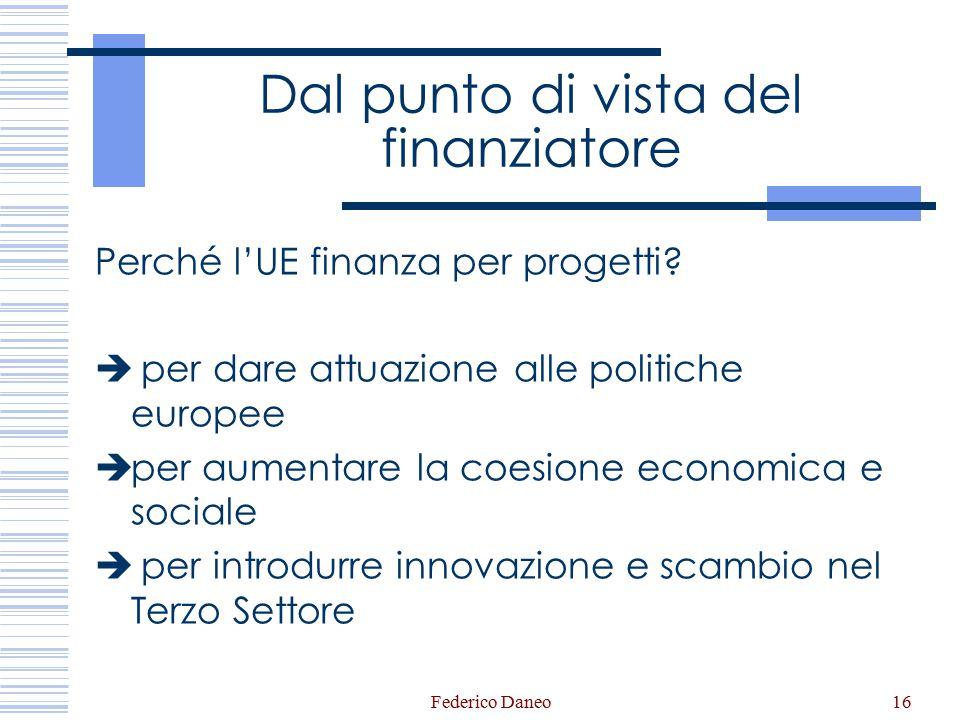 Federico Daneo16 Dal punto di vista del finanziatore Perché l'UE finanza per progetti?  per dare attuazione alle politiche europee  per aumentare la
