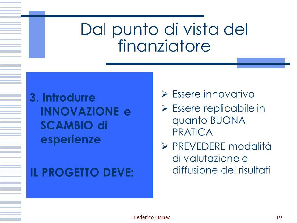 Federico Daneo19 Dal punto di vista del finanziatore 3. Introdurre INNOVAZIONE e SCAMBIO di esperienze IL PROGETTO DEVE:  Essere innovativo  Essere