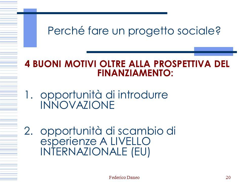 Federico Daneo20 Perché fare un progetto sociale? 4 BUONI MOTIVI OLTRE ALLA PROSPETTIVA DEL FINANZIAMENTO: 1.opportunità di introdurre INNOVAZIONE 2.o