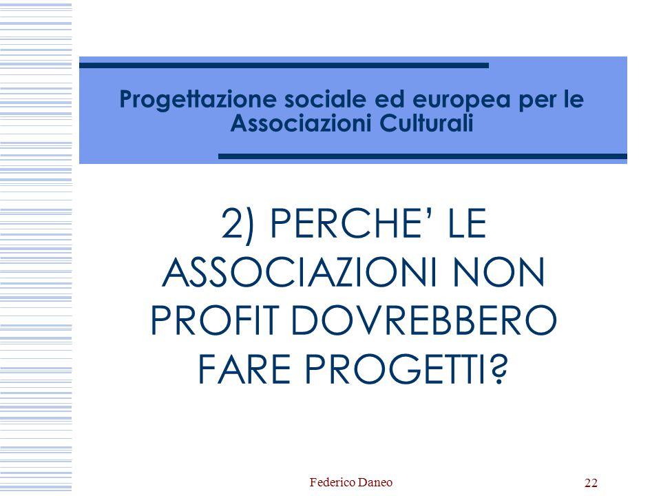Federico Daneo 22 Progettazione sociale ed europea per le Associazioni Culturali 2) PERCHE' LE ASSOCIAZIONI NON PROFIT DOVREBBERO FARE PROGETTI?