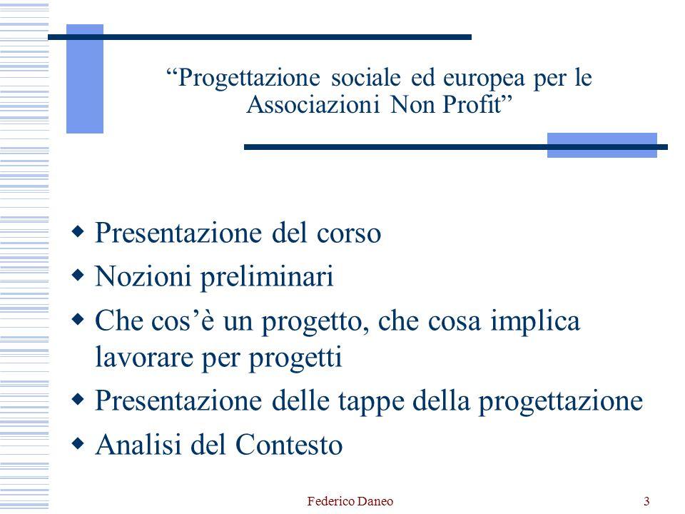 Federico Daneo3 Progettazione sociale ed europea per le Associazioni Non Profit  Presentazione del corso  Nozioni preliminari  Che cos'è un progetto, che cosa implica lavorare per progetti  Presentazione delle tappe della progettazione  Analisi del Contesto