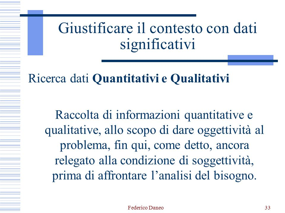 Federico Daneo33 Giustificare il contesto con dati significativi Ricerca dati Quantitativi e Qualitativi Raccolta di informazioni quantitative e qualitative, allo scopo di dare oggettività al problema, fin qui, come detto, ancora relegato alla condizione di soggettività, prima di affrontare l'analisi del bisogno.