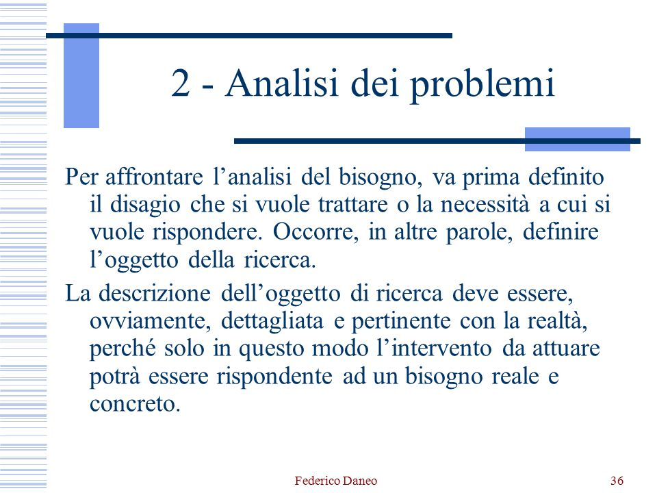Federico Daneo36 2 - Analisi dei problemi Per affrontare l'analisi del bisogno, va prima definito il disagio che si vuole trattare o la necessità a cu
