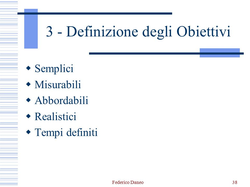 Federico Daneo38 3 - Definizione degli Obiettivi  Semplici  Misurabili  Abbordabili  Realistici  Tempi definiti