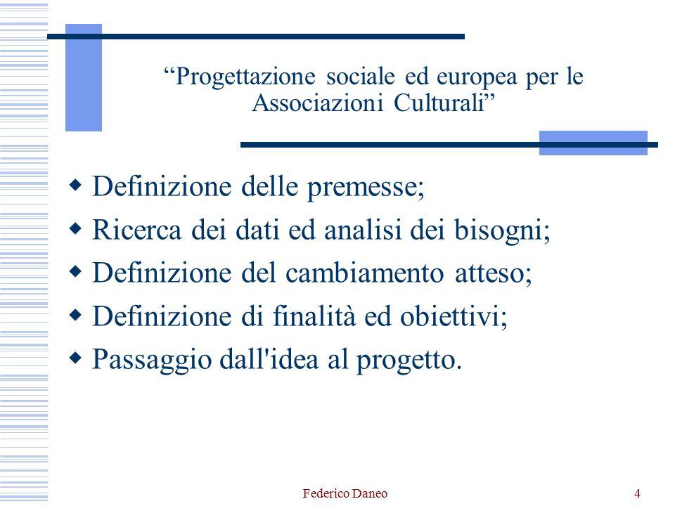 Federico Daneo4 Progettazione sociale ed europea per le Associazioni Culturali  Definizione delle premesse;  Ricerca dei dati ed analisi dei bisogni;  Definizione del cambiamento atteso;  Definizione di finalità ed obiettivi;  Passaggio dall idea al progetto.