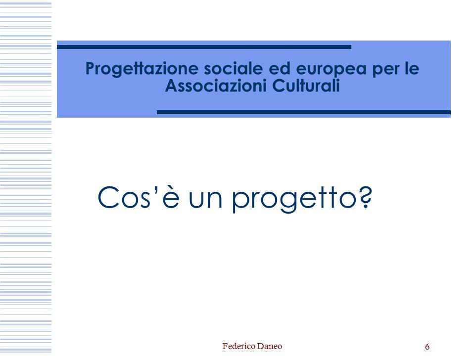 Federico Daneo 6 Progettazione sociale ed europea per le Associazioni Culturali Cos'è un progetto?