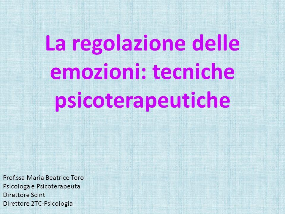 Prof.ssa Maria Beatrice Toro Psicologa e Psicoterapeuta Direttore Scint Direttore 2TC-Psicologia La regolazione delle emozioni: tecniche psicoterapeutiche