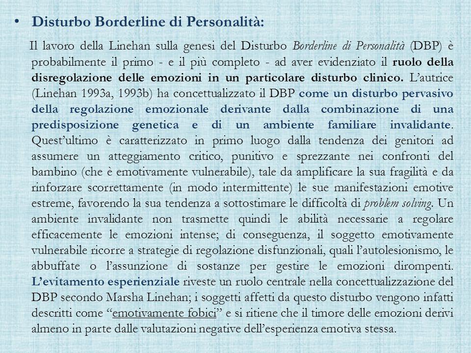 Disturbo Borderline di Personalità: Il lavoro della Linehan sulla genesi del Disturbo Borderline di Personalità (DBP) è probabilmente il primo - e il più completo - ad aver evidenziato il ruolo della disregolazione delle emozioni in un particolare disturbo clinico.
