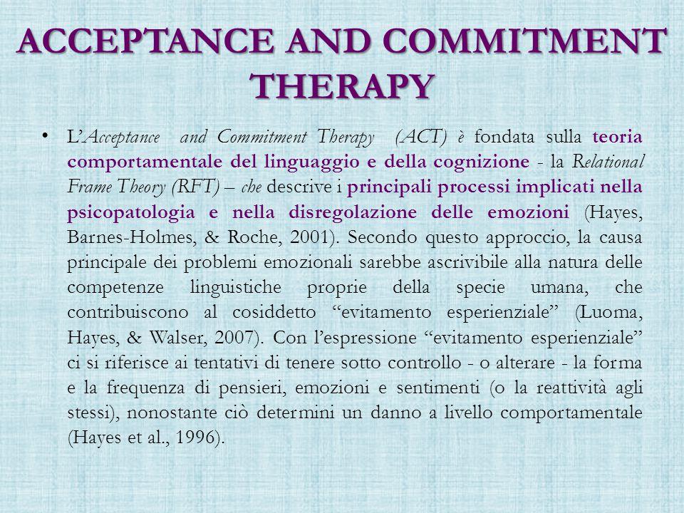 ACCEPTANCE AND COMMITMENT THERAPY L'Acceptance and Commitment Therapy (ACT) è fondata sulla teoria comportamentale del linguaggio e della cognizione - la Relational Frame Theory (RFT) – che descrive i principali processi implicati nella psicopatologia e nella disregolazione delle emozioni (Hayes, Barnes-Holmes, & Roche, 2001).