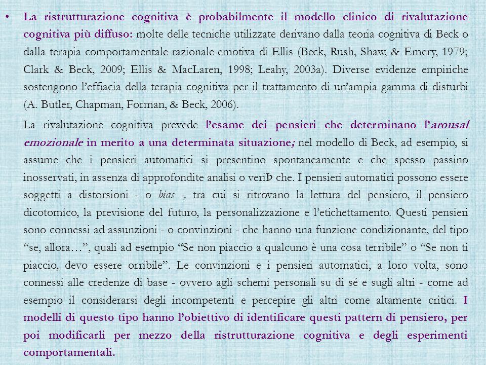 La ristrutturazione cognitiva è probabilmente il modello clinico di rivalutazione cognitiva più diffuso: molte delle tecniche utilizzate derivano dalla teoria cognitiva di Beck o dalla terapia comportamentale-razionale-emotiva di Ellis (Beck, Rush, Shaw, & Emery, 1979; Clark & Beck, 2009; Ellis & MacLaren, 1998; Leahy, 2003a).